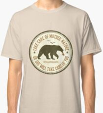 TAKE CARE OF MOTHER NATURE- OR SHE WILL TAKE CARE OF YOU Classic T-Shirt