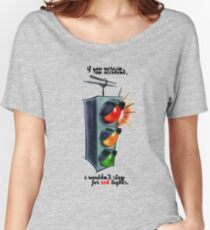 i wouldn't stop for red lights Women's Relaxed Fit T-Shirt