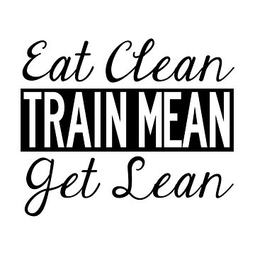 Eat Clean, Train Mean, Get Lean - Black Text by misfitkismet
