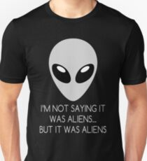 I'm Not Saying It Was Aliens... But It Was Aliens T-Shirt