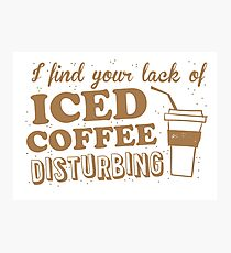 I find your lack of ICED COFFEE disturbing Photographic Print