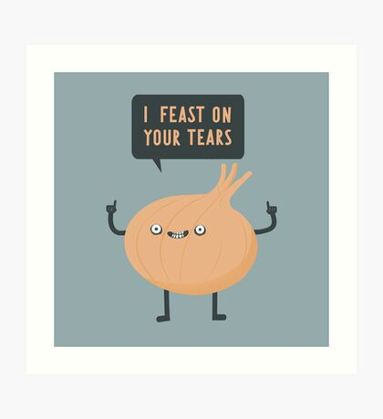 I feast on your tears! Art Print