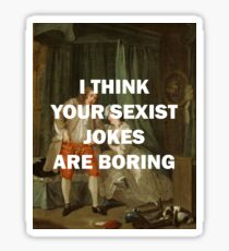 I THINK YOUR SEXIST JOKES ARE BORING Sticker