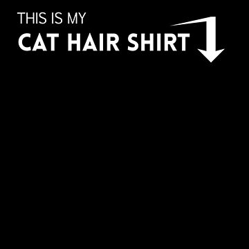 This Is My Cat Hair Shirt by goodbengal