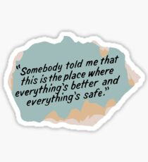 Somebody told me that this is the place where everything's better and everything's safe Sticker