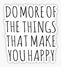DO MORE OF THE THINGS THAT MAKE YOU HAPPY Sticker