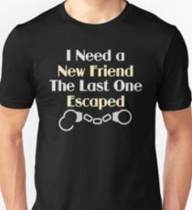 I Need a New Friend Funny Quote Unisex T-Shirt