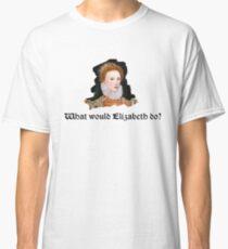 What would Elizabeth do? Classic T-Shirt