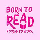 Born to READ forced to work by jazzydevil
