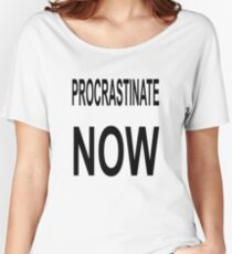 Procrastinate NOW Women's Relaxed Fit T-Shirt