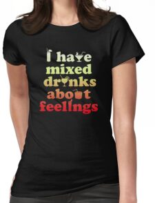 I have mixed drinks about feelings Womens Fitted T-Shirt