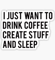 I Just Want To Drink Coffee Create Stuff And Sleep Sticker