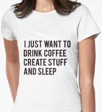 I Just Want To Drink Coffee Create Stuff And Sleep Womens Fitted T-Shirt