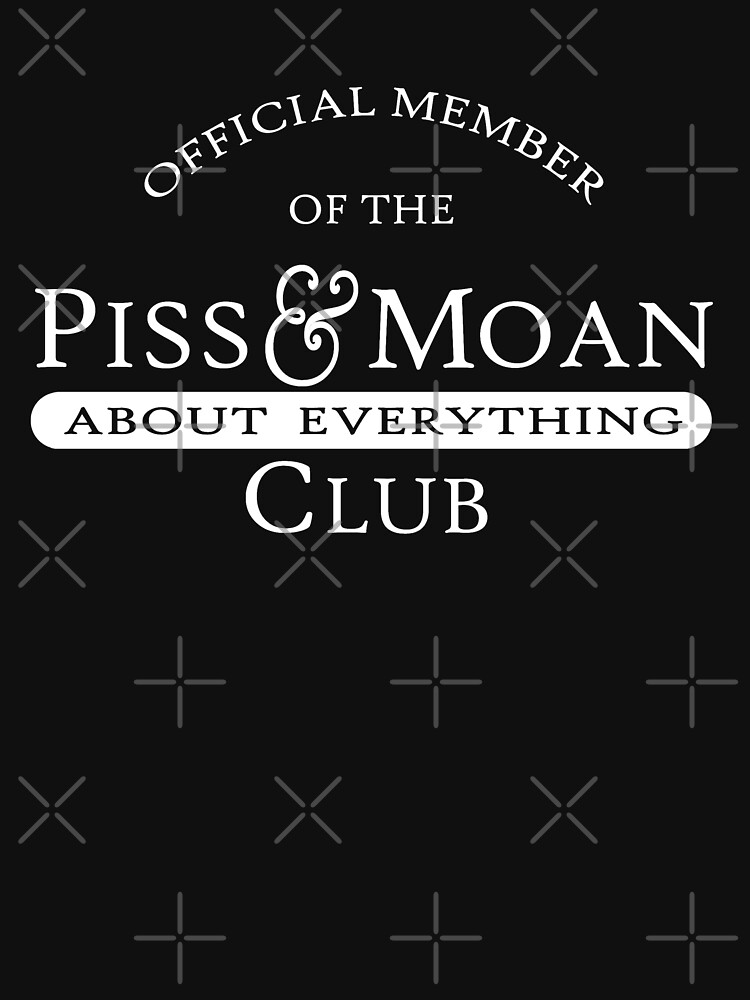 Official Member Piss and Moan Club by goodtogotees