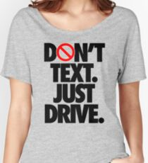 DON'T TEXT. JUST DRIVE. Women's Relaxed Fit T-Shirt