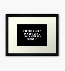 Put Your Hair Up In A Bun, Drink Some Coffee And Handle It. Framed Print