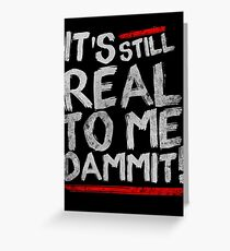 IT'S STILL REAL TO ME DAMMIT! Greeting Card