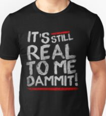 IT'S STILL REAL TO ME DAMMIT! T-Shirt
