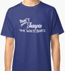 Don't Sharpie the Whiteboard Classic T-Shirt
