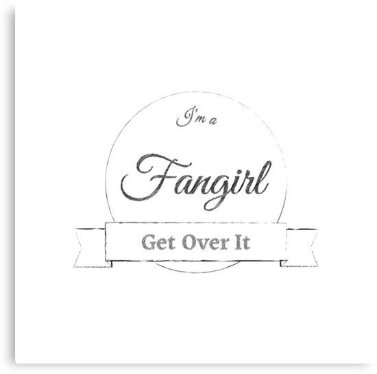 I'm a Fangirl Get Over It by ellenjenkins