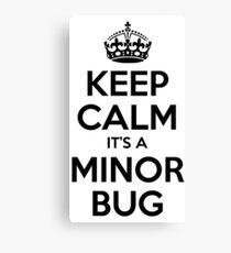 Keep Calm it's a Minor Bug Canvas Print