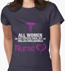 All Women Are Created Equal But Only The Finest Become A Nurse Women's Fitted T-Shirt