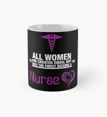 All Women Are Created Equal But Only The Finest Become A Nurse Mug