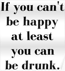 If You Can't Be Happy At Least You Can Be Drunk Poster