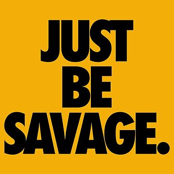 JUST BE SAVAGE. by cpinteractive