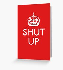 Keep Calm and SHUT UP Greeting Card