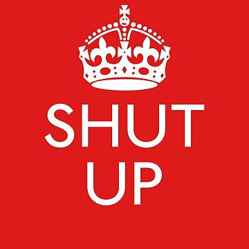 Keep Calm and SHUT UP by expandable