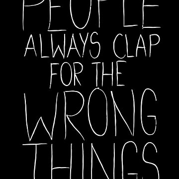 People always clap for the wrong things by wildserenity