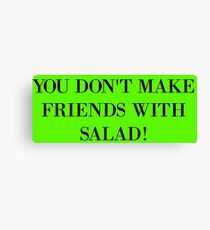 You don't make friends with salad Canvas Print