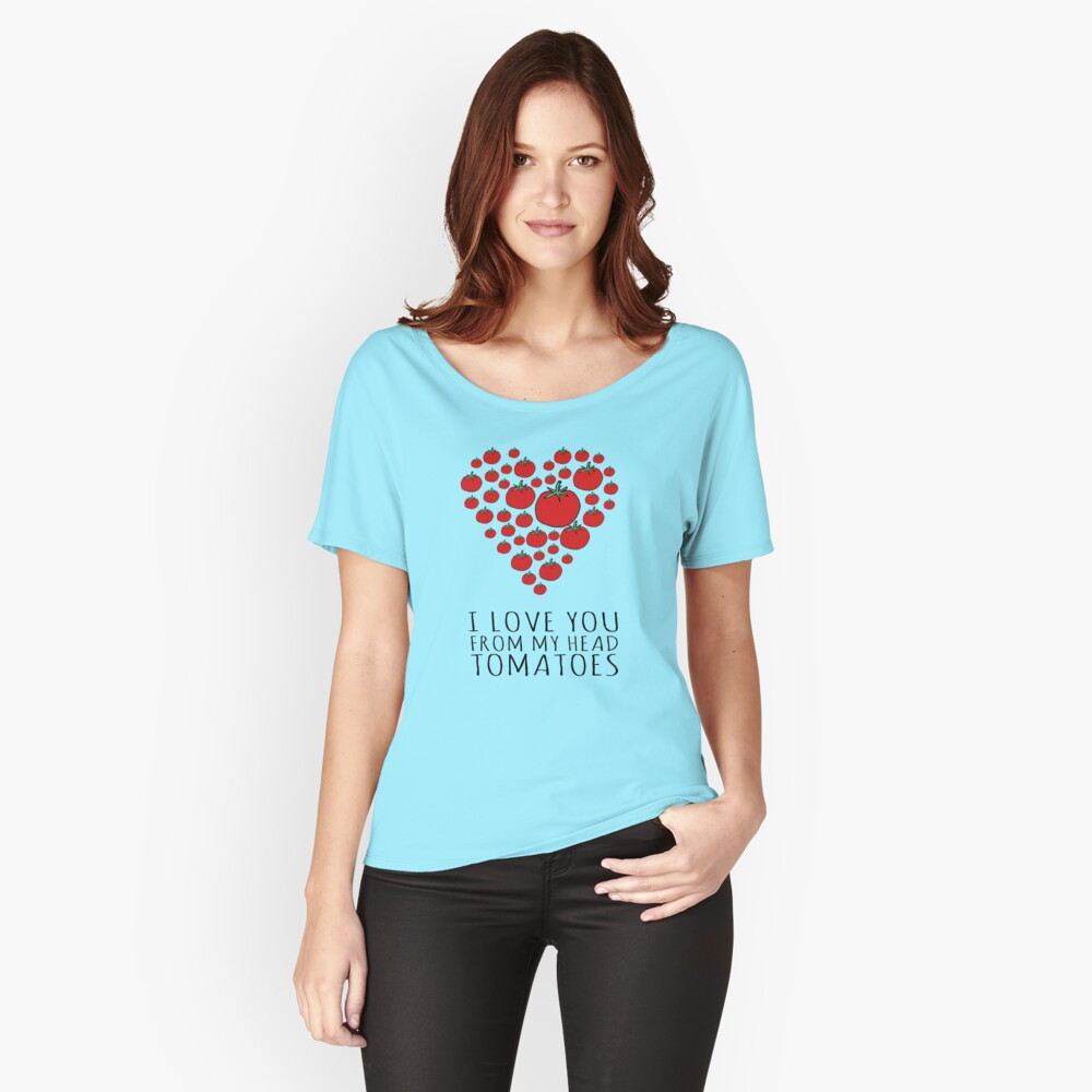 I LOVE YOU FROM MY HEAD TOMATOES Relaxed Fit T-Shirt
