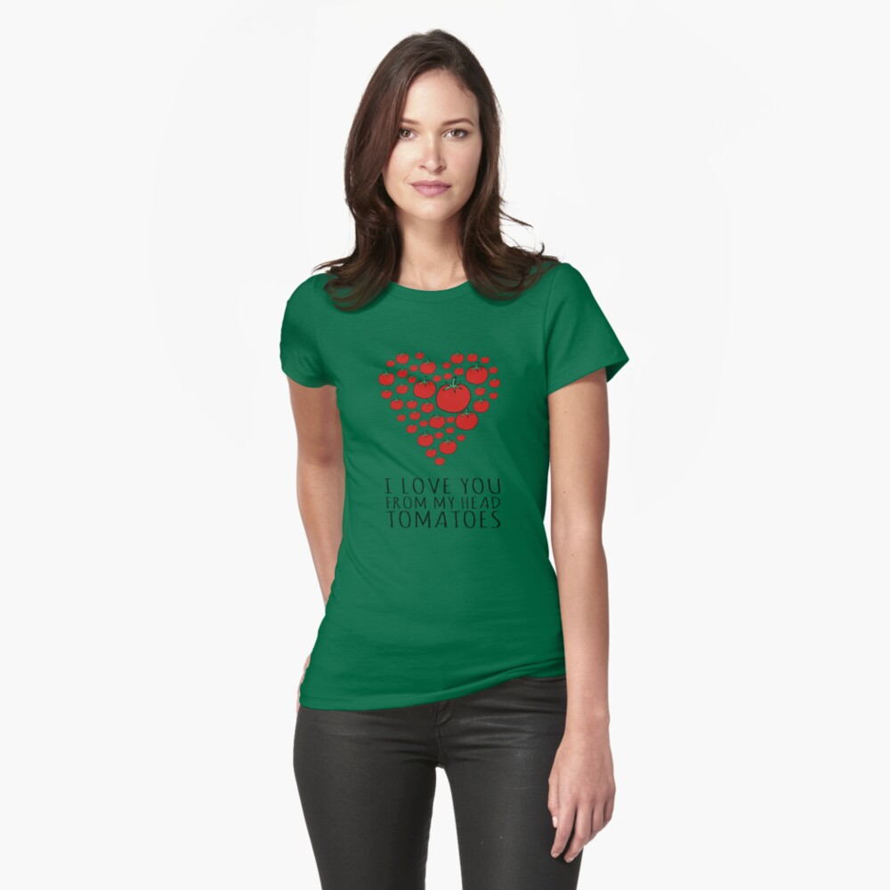 I LOVE YOU FROM MY HEAD TOMATOES Fitted T-Shirt