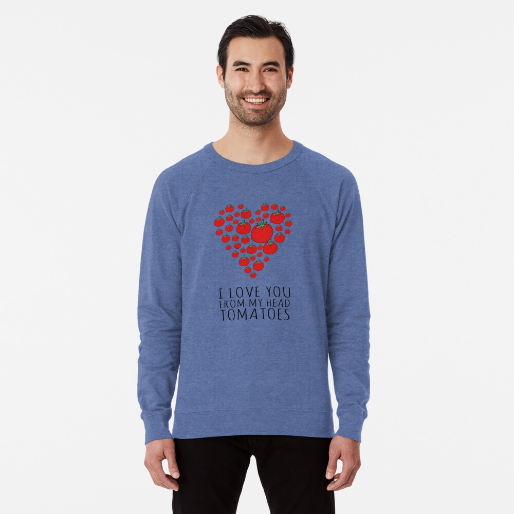 I LOVE YOU FROM MY HEAD TOMATOES Lightweight Sweatshirt