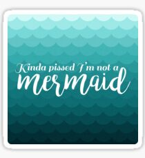 I'm Kinda Pissed I'm Not A Mermaid Sticker