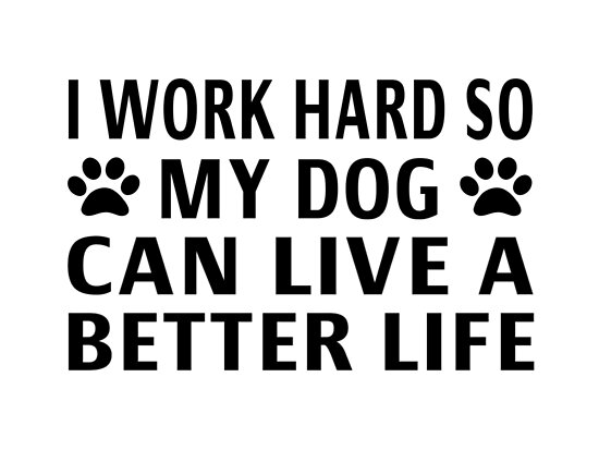 Image result for i work so my dogs can have a better life