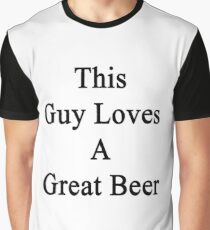 This Guy Loves A Great Beer  Graphic T-Shirt