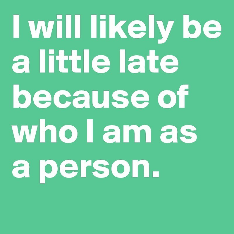 I will likely be a little late because of who I am as a person by cwalter