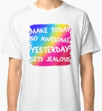 Make today so awesome yesterday gets jealous Classic T-Shirt