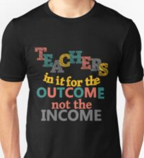 Teachers In It For the Outcome Not Income Inspirational Unisex T-Shirt