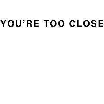 YOU'RE TOO CLOSE by radmarfa