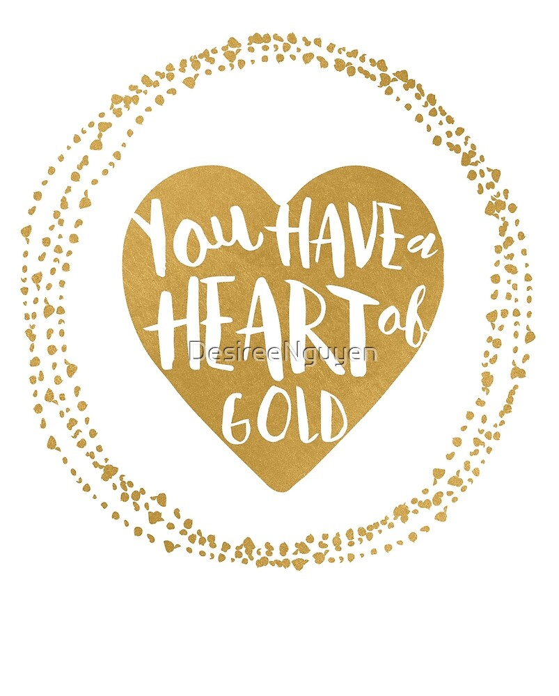 You have a Heart of Gold by DesireeNguyen