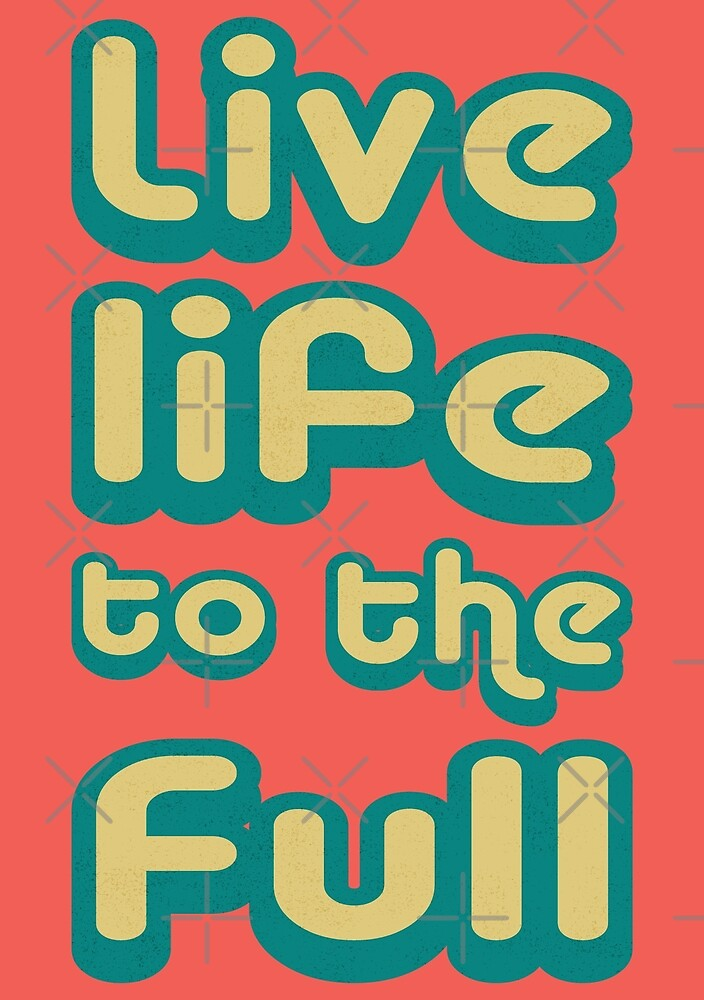 Live life to the full! by kurticide