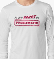 All your FAVES are PROBLEMATIC Long Sleeve T-Shirt