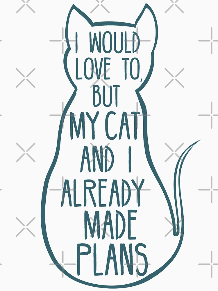 I would love to, but my cat and I already made plans #2 by FandomizedRose