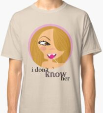 """i don't know her"" (via MC) Classic T-Shirt"