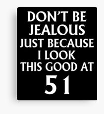 Don't Be Jealous Just Because I Look This Good At 51 Canvas Print