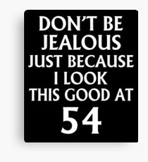 Don't Be Jealous Just Because I Look This Good At 54 Canvas Print